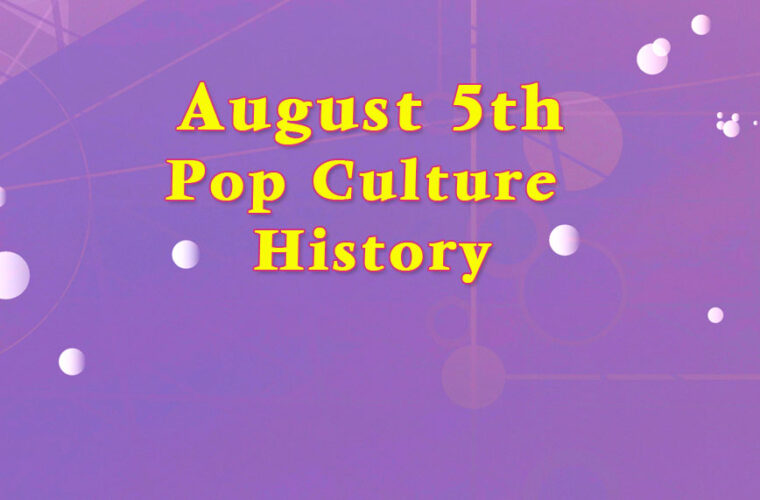 August 5 in Pop Culture HIstory