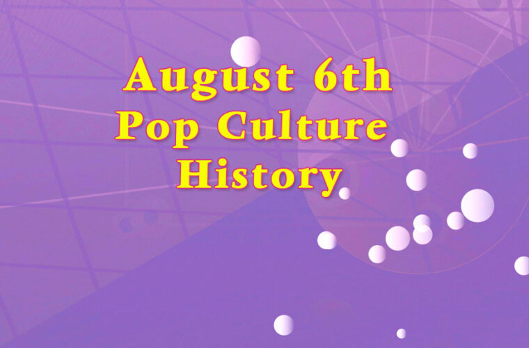 August 6 in Pop Culture History