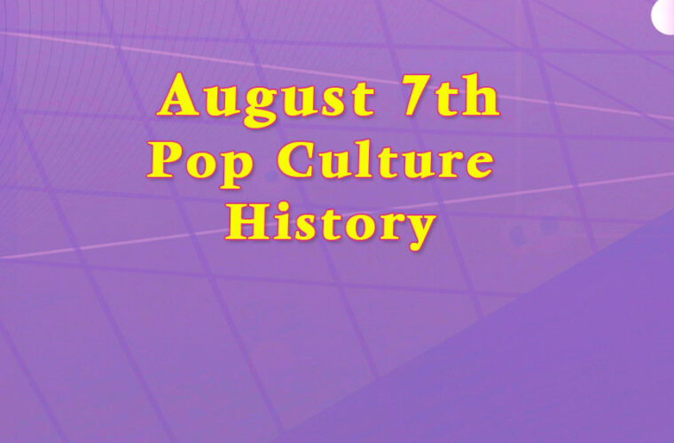 August 7 in Pop Culture History