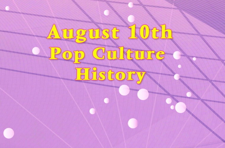 August 10 in Pop Culture History