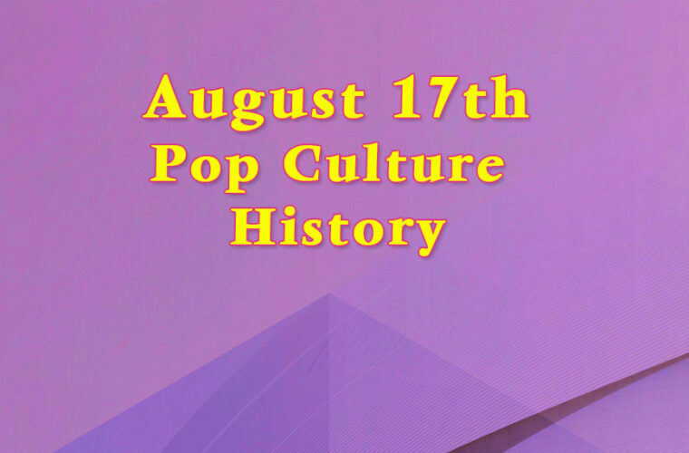 August 17 in Pop Culture History