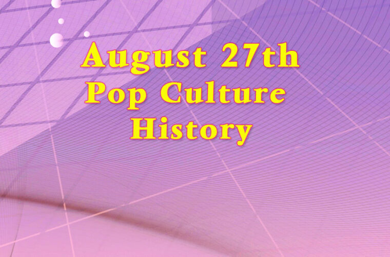 August 27 in Pop Culture History