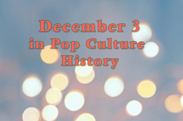 December 3 in Pop Culture History