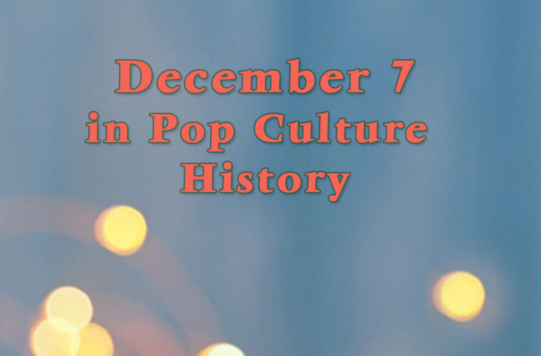December 7 in Pop Culture History