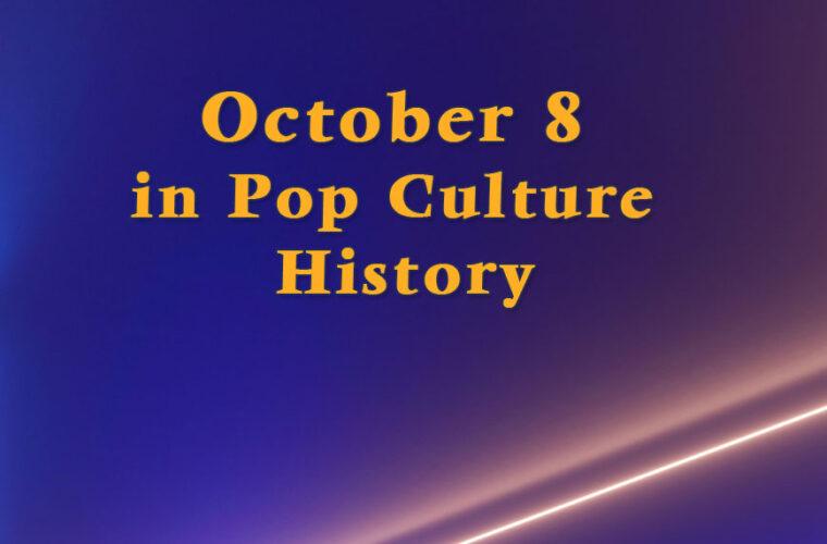 October 8 in Pop Culture HIstory