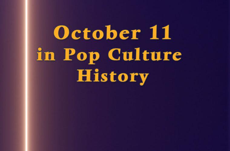 October 11 in Pop Culture History