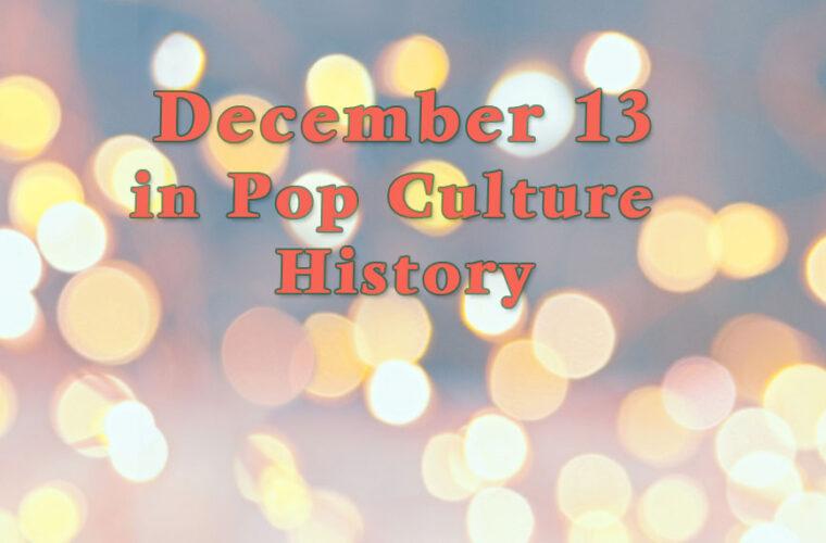 December 13 in Pop Culture History