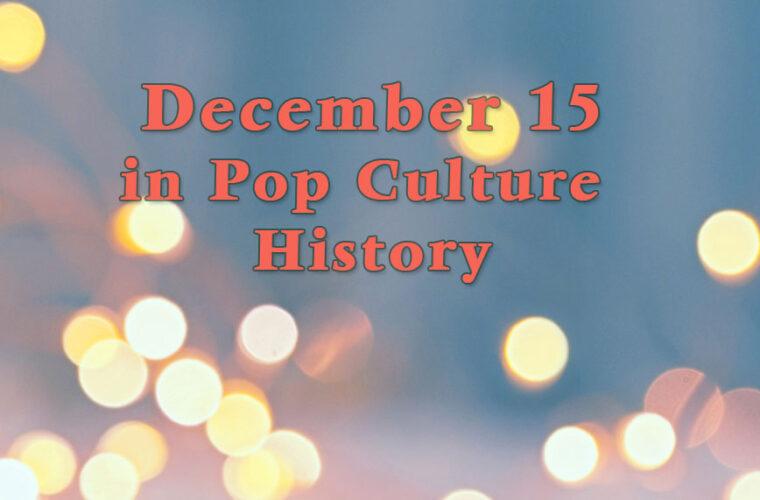 December 15 in Pop Culture History