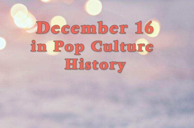 December 16 in Pop Culture History