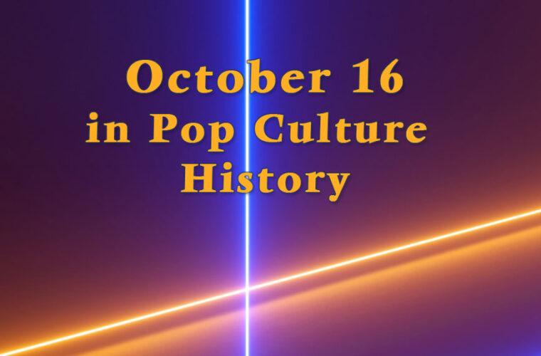 October 16 in Pop Culture History