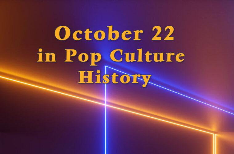 October 22 in Pop Culture History