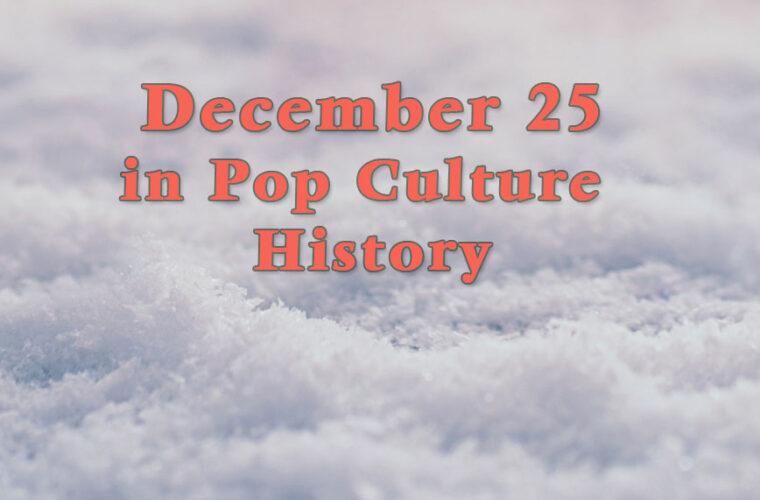 December 25 in Pop Culture History