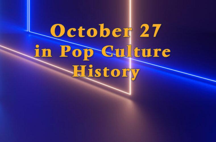 October 27 in Pop Culture History